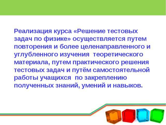 Реализация курса «Решение тестовых задач по физике» осуществляется путем повт...