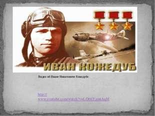 http://www.youtube.com/watch?v=LO66YgmtAqM Видео об Иване Никитовиче Кожедубе: