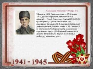 Александр Матвеевич Матросов 5 февраля 1924, Екатеринослав — 27 февраля 1943,