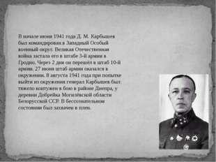 В начале июня 1941 года Д. М. Карбышев был командирован в Западный Особый вое
