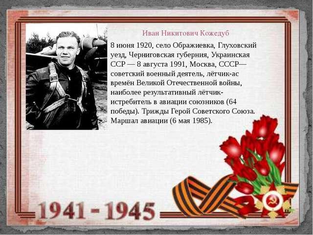 Иван Никитович Кожедуб 8 июня 1920, село Ображиевка, Глуховский уезд, Черниго...