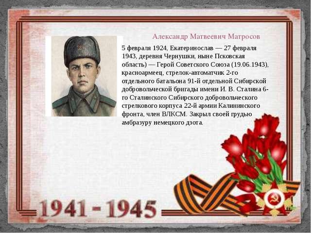 Александр Матвеевич Матросов 5 февраля 1924, Екатеринослав — 27 февраля 1943,...