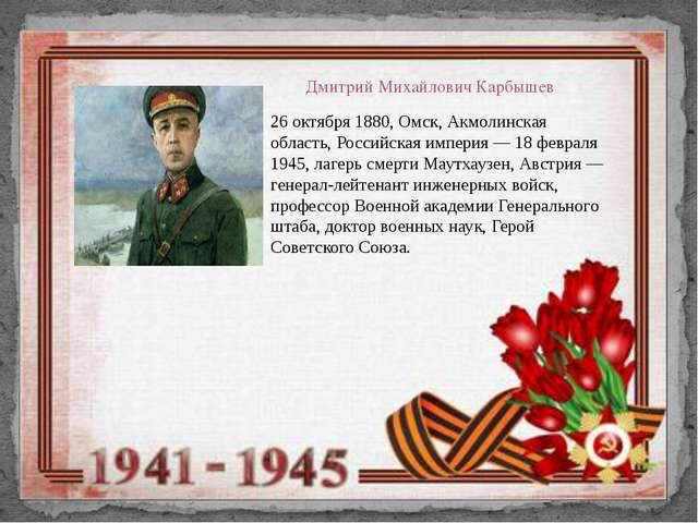 Дмитрий Михайлович Карбышев 26 октября 1880, Омск, Акмолинская область, Росси...