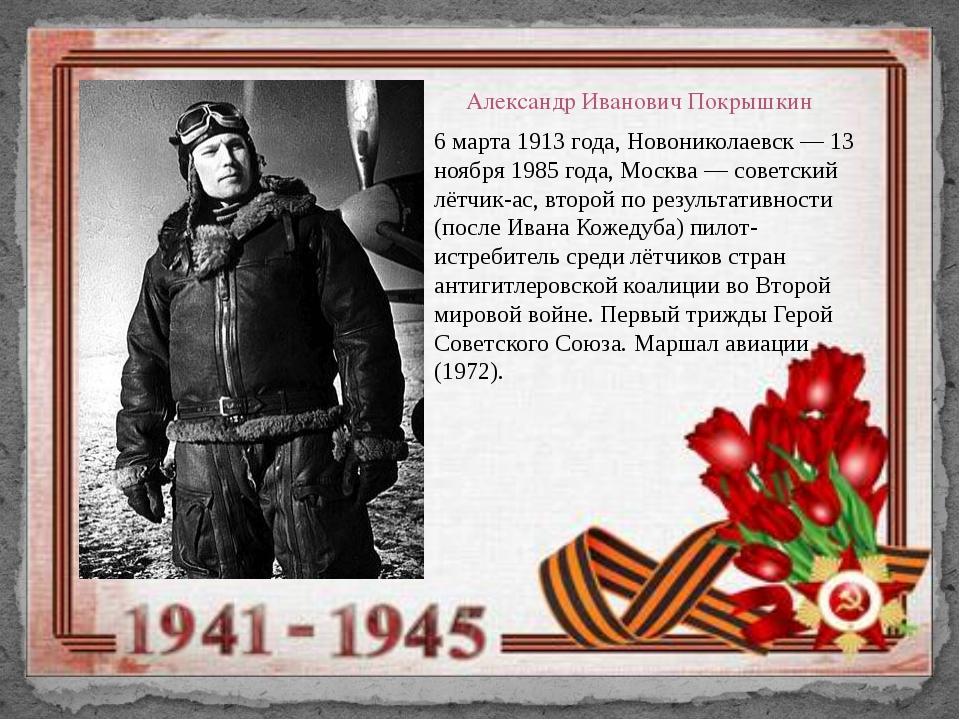 Александр Иванович Покрышкин 6 марта 1913 года, Новониколаевск — 13 ноября 19...