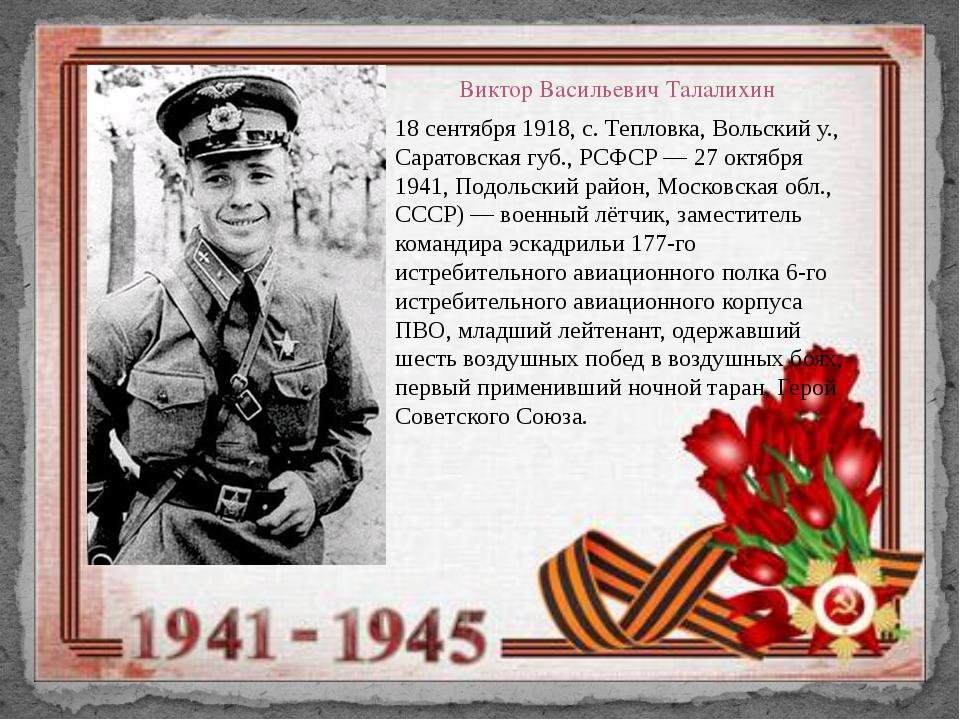 Виктор Васильевич Талалихин 18 сентября 1918, с. Тепловка, Вольский у., Сарат...