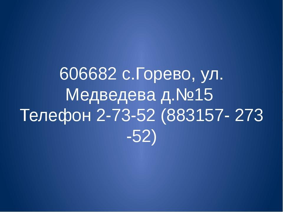 606682 с.Горево, ул. Медведева д.№15 Телефон 2-73-52 (883157- 273 -52)