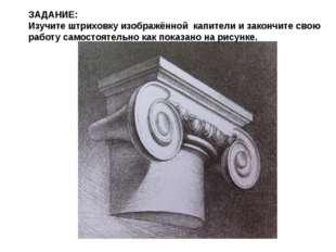ЗАДАНИЕ: Изучите штриховку изображённой капители и закончите свою работу само