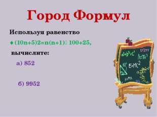 Город Формул Используя равенство (10n+5)2=n(n+1)٠100+25, вычислите: а) 852 б