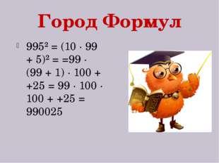 Город Формул 995² = (10 · 99 + 5)² = =99 · (99 + 1) · 100 + +25 = 99 · 100 ·