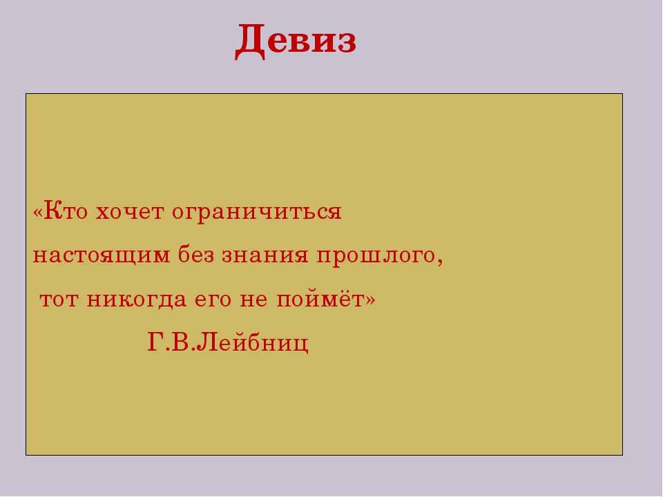 Девиз «Кто хочет ограничиться настоящим без знания прошлого, тот никогда его...