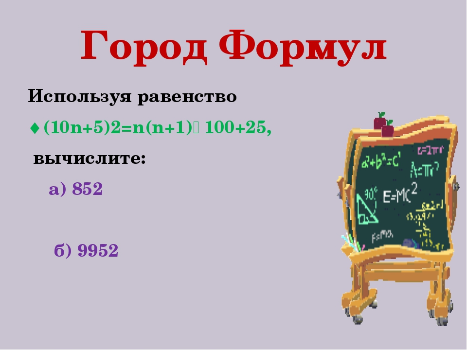 Город Формул Используя равенство (10n+5)2=n(n+1)٠100+25, вычислите: а) 852 б...