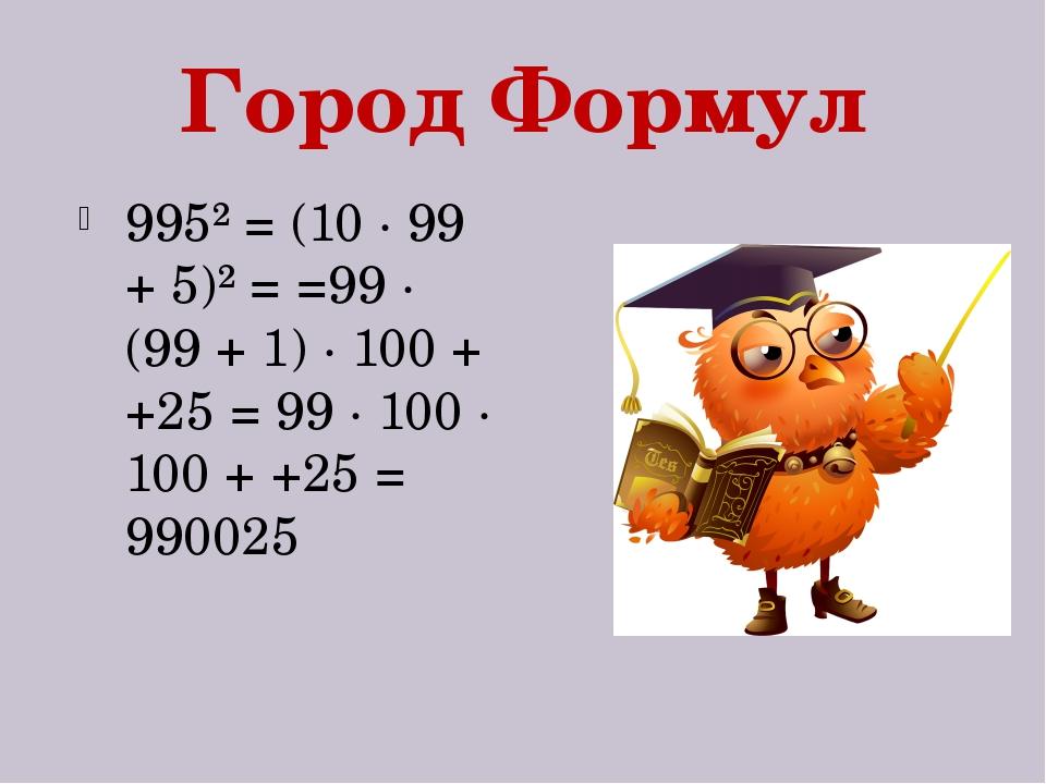 Город Формул 995² = (10 · 99 + 5)² = =99 · (99 + 1) · 100 + +25 = 99 · 100 ·...