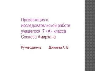 Презентация к исследовательской работе учащегося 7 «А» класса Сокаева Амирхан