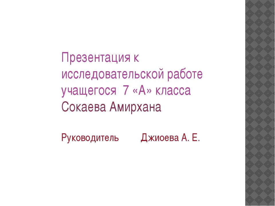 Презентация к исследовательской работе учащегося 7 «А» класса Сокаева Амирхан...