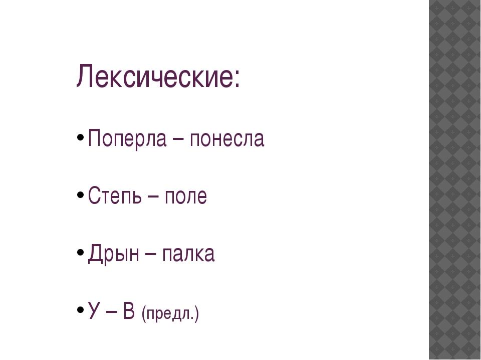 Лексические: Поперла – понесла Степь – поле Дрын – палка У – В (предл.)