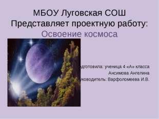 МБОУ Луговская СОШ Представляет проектную работу: Освоение космоса Подготовил