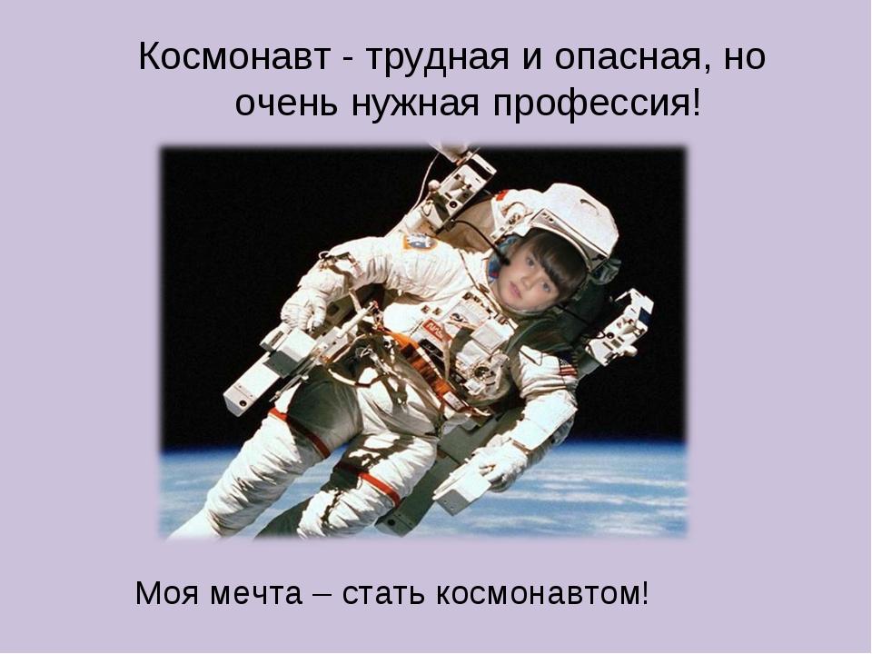 Моя мечта – стать космонавтом! Космонавт - трудная и опасная, но очень нужная...