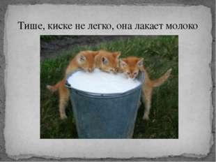 Тише, киске не легко, она лакает молоко