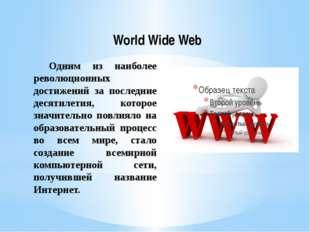 World Wide Web Одним из наиболее революционных достижений за последние десят