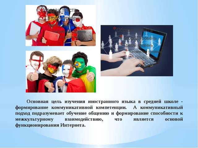Основная цель изучения иностранного языка в средней школе - формирование ко...