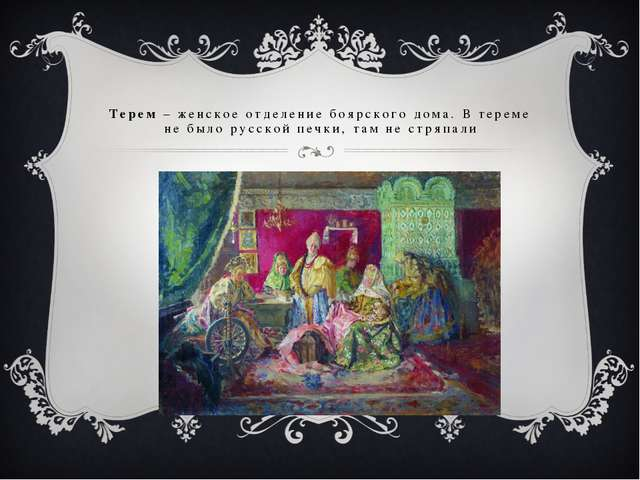Терем – женское отделение боярского дома. В тереме не было русской печки, там...
