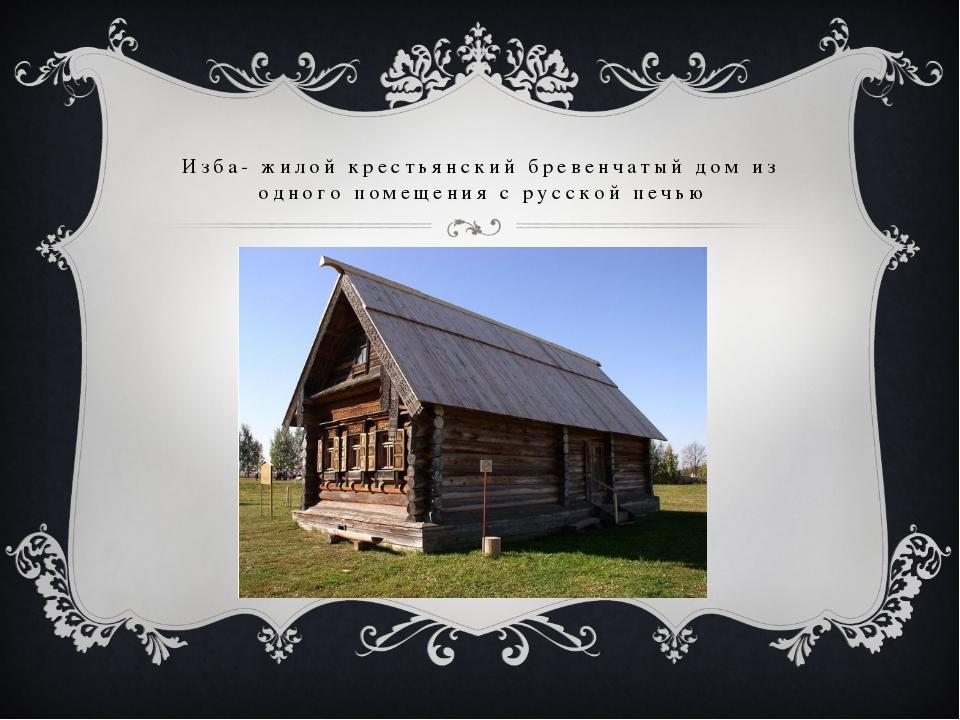 Изба- жилой крестьянский бревенчатый дом из одного помещения с русской печью