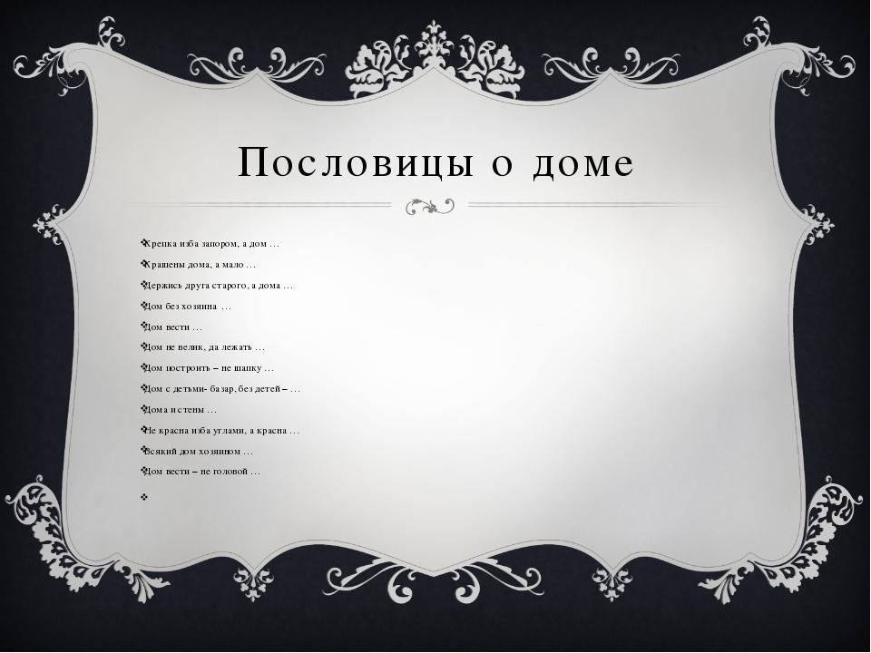 Пословицы о доме Крепка изба запором, а дом … Крашены дома, а мало … Держись...
