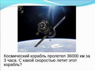 Космический корабль пролетел 36000 км за 3 часа. С какой скоростью летит это