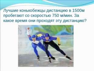 Лучшие конькобежцы дистанцию в 1500м пробегают со скоростью 750 м/мин. За как