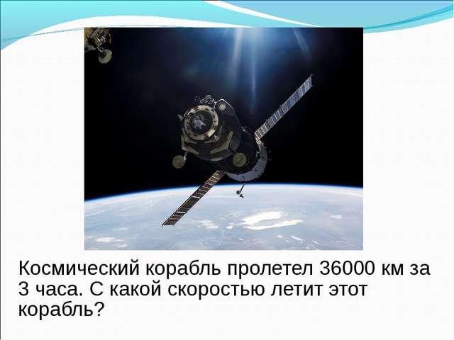 Космический корабль пролетел 36000 км за 3 часа. С какой скоростью летит это...