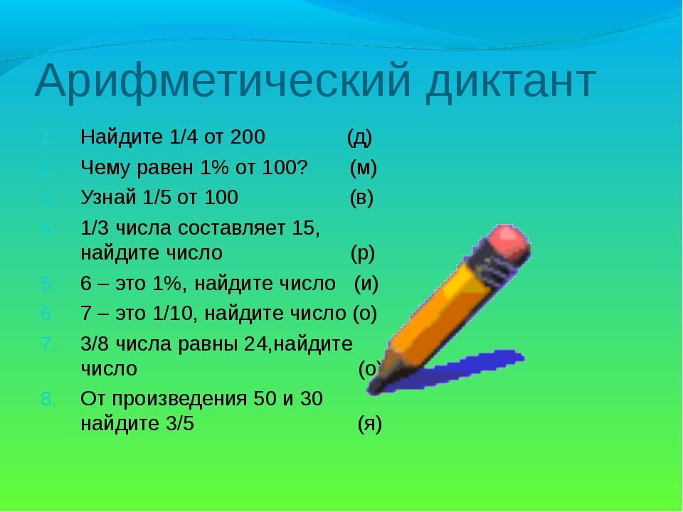 Арифметический диктант Найдите 1/4 от 200 (д) Чему равен 1% от 100? (м) Узнай...