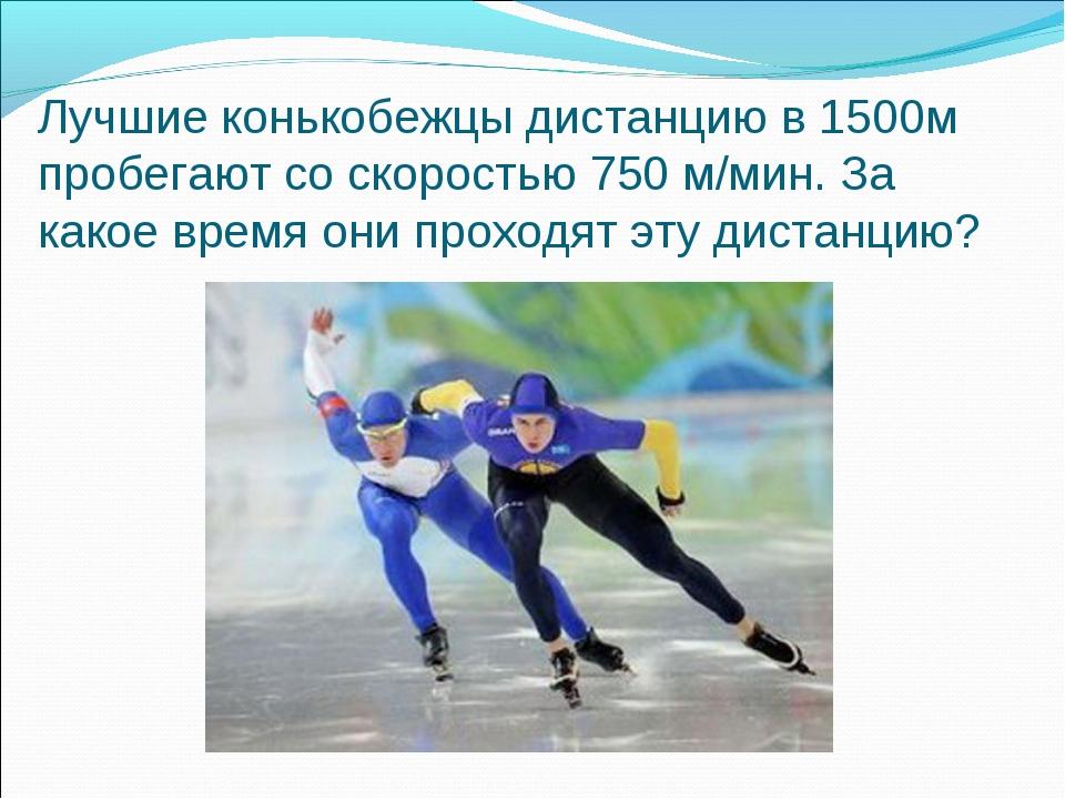 Лучшие конькобежцы дистанцию в 1500м пробегают со скоростью 750 м/мин. За как...