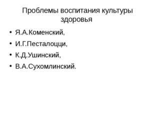Проблемы воспитания культуры здоровья Я.А.Коменский, И.Г.Песталоцци, К.Д.Ушин