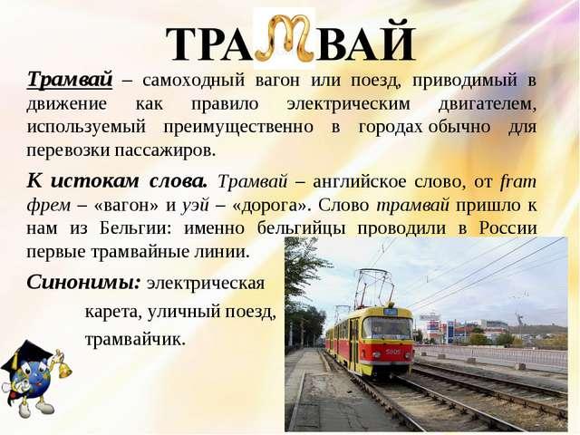 Трамвай – самоходный вагонили поезд, приводимый в движение как правило элек...