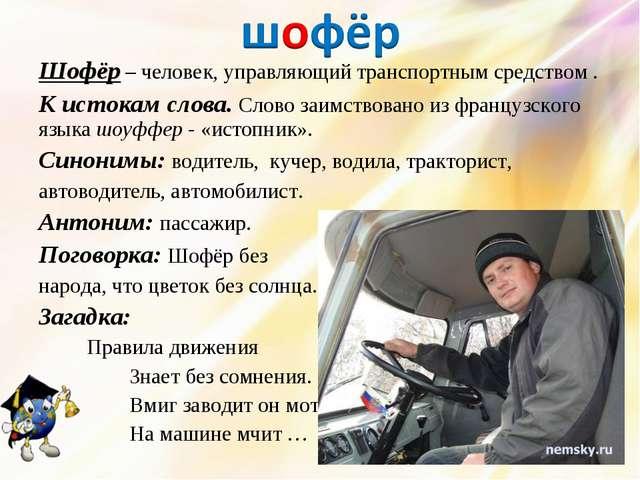 Шофёр – человек, управляющий транспортным средством . К истокам слова. Слово...