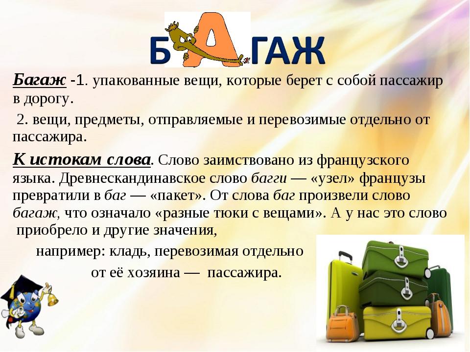 Багаж -1. упакованные вещи, которые берет с собой пассажир в дорогу. 2. вещи,...