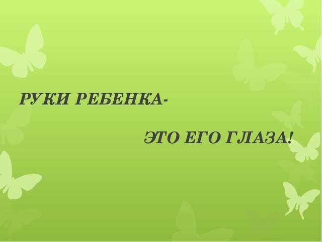 РУКИ РЕБЕНКА- ЭТО ЕГО ГЛАЗА!