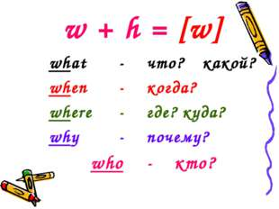 w + h = [w] what		-	что?	какой? when		-	когда? where	-	где? куда? why		- 	поч