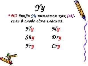 Yy НО буква Yy читается как [ai], если в слове одна гласная. FlyMy ShyDr