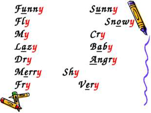 Funny	 			Sunny 	 Fly					Snowy My					Cry Lazy			 	Baby Dry 				Angry Merry
