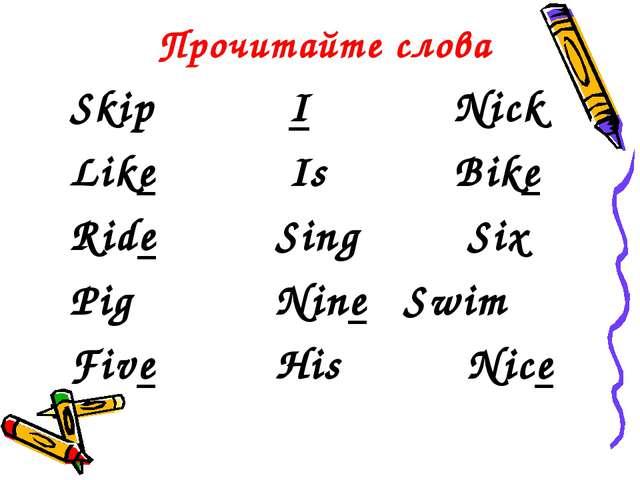 Прочитайте слова Skip  INick Like Is  Bike Ride  Sing Six Pig...