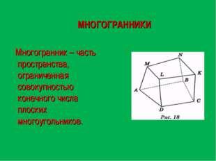 МНОГОГРАННИКИ Многогранник – часть пространства, ограниченная совокупностью к