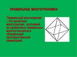 ПРАВИЛЬНЫЕ МНОГОГРАННИКИ Правильный многогранник – это выпуклый многогранник,