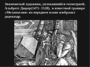 Знаменитый художник, увлекавшийся геометрией, Альбрехт Дюрер(1471- 1528), в и