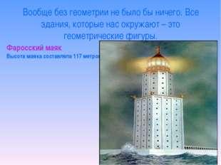 Фаросский маяк Высота маяка составляла 117 метров. Вообще без геометрии не бы