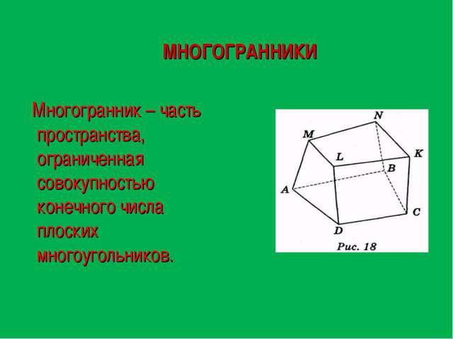 МНОГОГРАННИКИ Многогранник – часть пространства, ограниченная совокупностью к...
