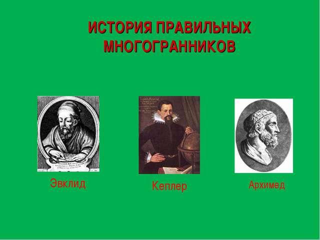 ИСТОРИЯ ПРАВИЛЬНЫХ МНОГОГРАННИКОВ Эвклид Архимед Кеплер