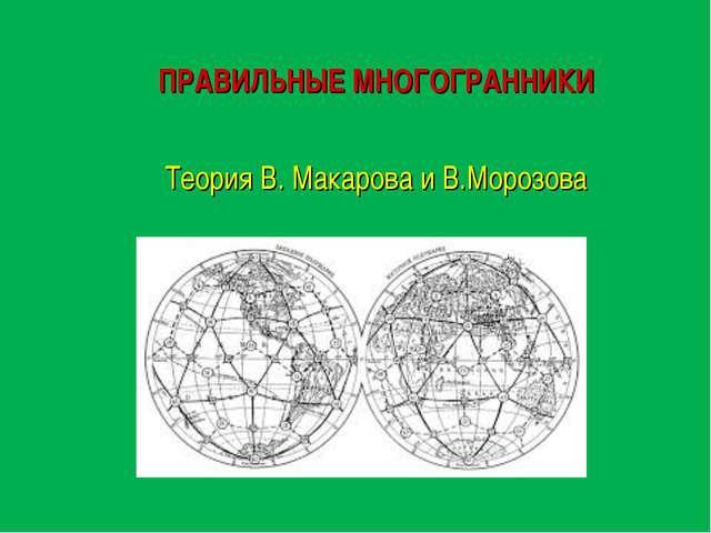 ПРАВИЛЬНЫЕ МНОГОГРАННИКИ Теория В. Макарова и В.Морозова