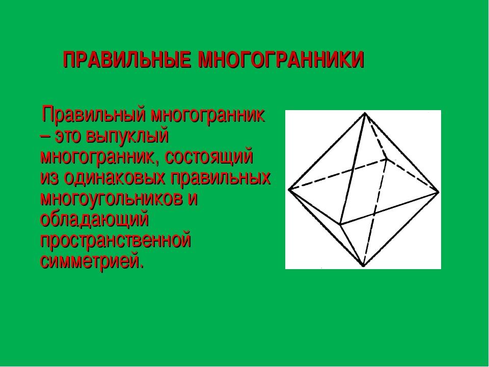 ПРАВИЛЬНЫЕ МНОГОГРАННИКИ Правильный многогранник – это выпуклый многогранник,...