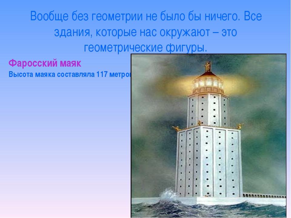 Фаросский маяк Высота маяка составляла 117 метров. Вообще без геометрии не бы...